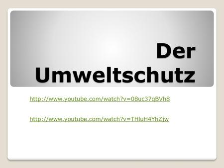 Der Umweltschutz http://www.youtube.com/watch?v=08uc37qBVh8 http://www.youtube.com/watch?v=THluH4YhZjw.