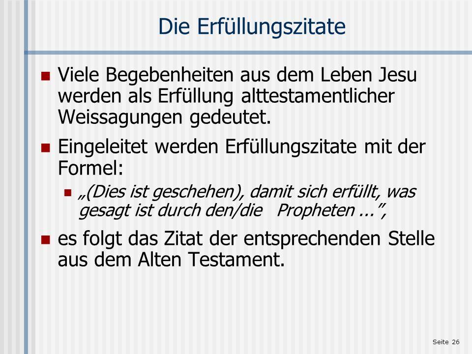 Seite 27 Die Erfüllungszitate 1,22f:Geistgewirkte Empfängnis des Retters 2,15:Flucht nach, Aufenthalt in und Rückkehr aus Ägypten 2,17f:Kindermord in Bethlehem 2,23:Wohnungnahme Josefs in Nazareth 4,14-16: Umzug von Jesus nach Kapernaum 8,17:Krankenheilungen 12,17-21: Verbot an Geheilte, Jesus bekannt zu machen 13,35:Verkündigung in Gleichnissen 21,4: Einzug Jesu in Jerusalem 27,9f:Kauf eines Ackers für das Begräbnis von Fremden mit den 30 Silberlingen des Judas