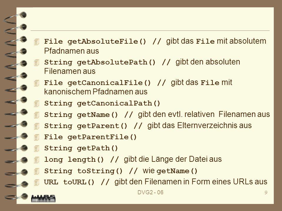 DVG2 - 0610 4 int hashCode() String [] list() // gibt eine Liste aller in der Datei enthaltenen Dateien und Unterverzeichnisse aus 4 String [] list(FilenameFilter filter) 4 File [] listFiles() 4 File [] listFiles(FileFilter filter) 4 File [] listFiles(FilenameFilter filter)