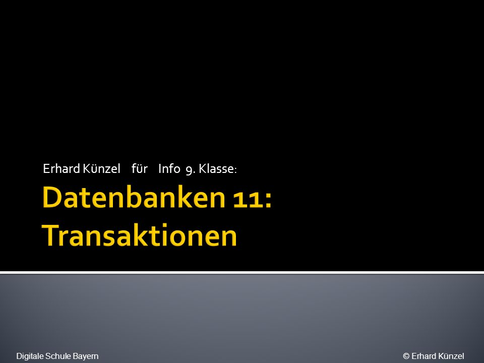 0 Bankautomat 1 Problem mit mehrschrittigem Prozess 2 Transaktionen 3 Problem mit parallelen Prozessen 4 Die ACID Anforderungen 5 Deadlocks Digitale Schule Bayern© Erhard Künzel