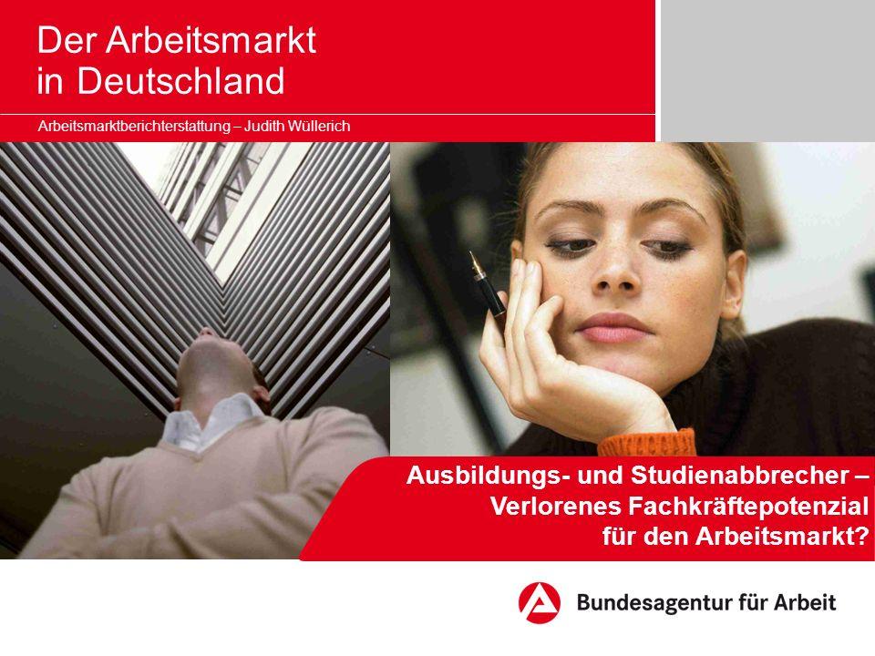 Seite 2 Der Arbeitsmarkt in Deutschland Arbeitsmarktberichterstattung – Judith Wüllerich Studienabbrecher in Deutschland