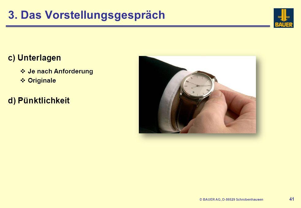 © BAUER AG, D-86529 Schrobenhausen 42 e) Verhalten Höflichkeit Selbstbewusstsein f) Vorbereitung auf Fragen Werdegang Persönlichkeit Situative Fragen Eigene Fragen 3.