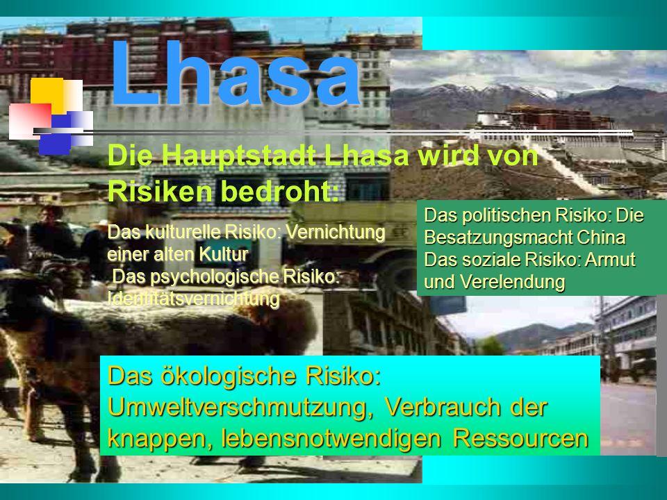 Lhasa Die Hauptstadt Lhasa wird von Risiken bedroht: Das politischen Risiko: Die Besatzungsmacht China Das soziale Risiko: Armut und Verelendung Das kulturelle Risiko: Vernichtung einer alten Kultur Das psychologische Risiko: Identitätsvernichtung Das ökologische Risiko: Umweltverschmutzung, Verbrauch der knappen, lebensnotwendigen Ressourcen
