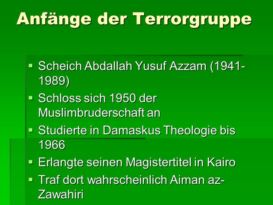 Anfänge der Terrorgruppe Scheich Abdallah Yusuf Azzam (1941- 1989) Scheich Abdallah Yusuf Azzam (1941- 1989) Schloss sich 1950 der Muslimbruderschaft an Schloss sich 1950 der Muslimbruderschaft an Studierte in Damaskus Theologie bis 1966 Studierte in Damaskus Theologie bis 1966 Erlangte seinen Magistertitel in Kairo Erlangte seinen Magistertitel in Kairo Traf dort wahrscheinlich Aiman az- Zawahiri Traf dort wahrscheinlich Aiman az- Zawahiri 1975 zog er nach Saudi-Arabien Al- Qaida 1975 zog er nach Saudi-Arabien Al- Qaida