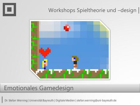 Workshops Spieltheorie und –design | | Dr. Stefan Werning | Universität Bayreuth | Digitale Medien | Emotionales Gamedesign.