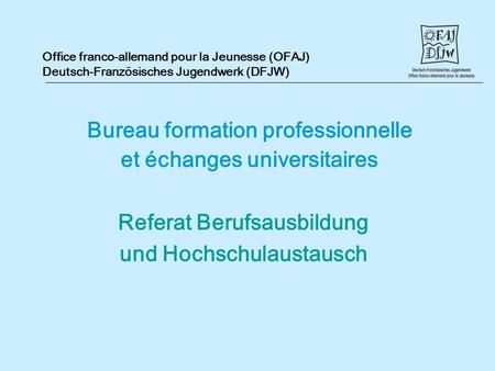 Office franco-allemand pour la Jeunesse (OFAJ) Deutsch-Französisches Jugendwerk (DFJW) Bureau formation professionnelle et échanges universitaires Referat.