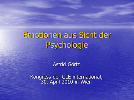 Emotionen aus Sicht der Psychologie Astrid Görtz Kongress der GLE-international, 30. April 2010 in Wien.