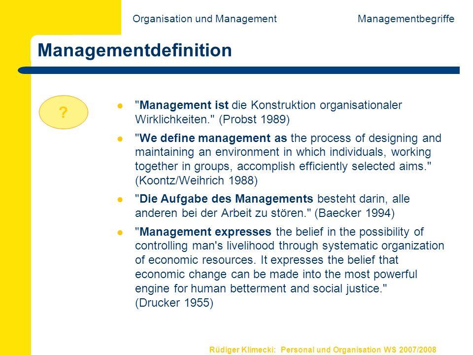 Rüdiger Klimecki: Personal und Organisation WS 2007/2008 Gegenstandsbereich von Management Managementbegriffe Intervention auf Subsystem-Ebene (Mitarbeiter, Abteilungen, Bereiche) MA Organisation Intervention auf Gesamtsystem-Ebene (Organisation) Intervention auf Intersystem-Ebene (Organisation/Organisation) Organisation und Management