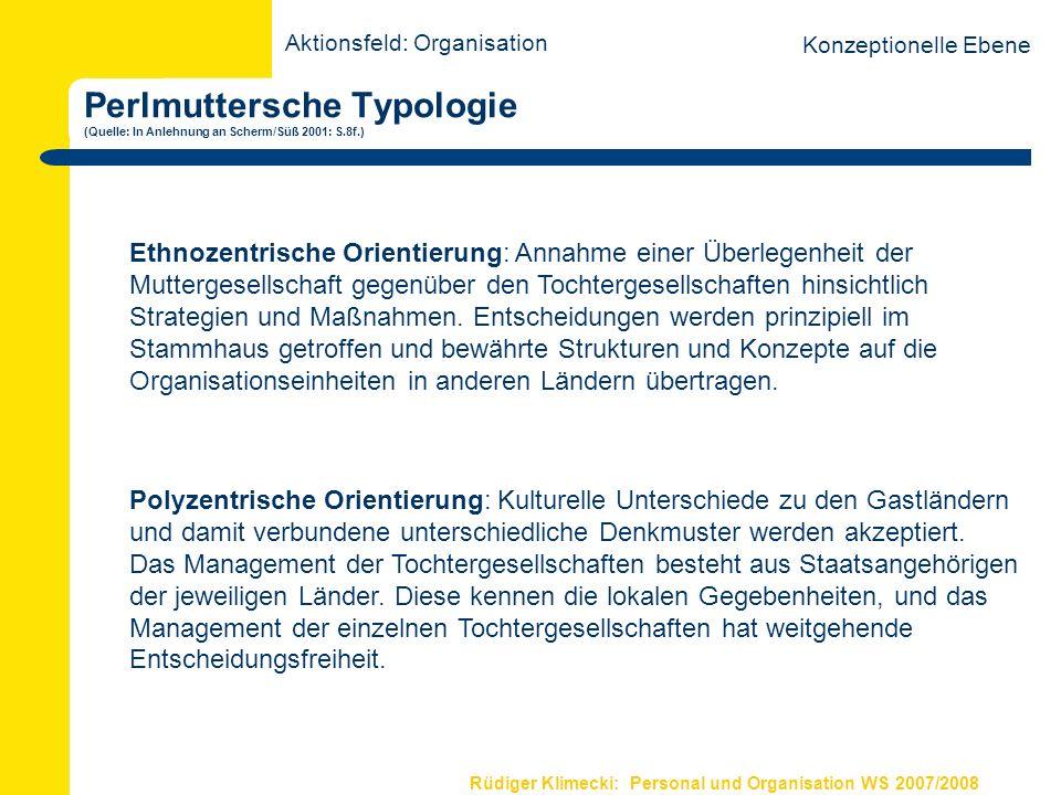 Rüdiger Klimecki: Personal und Organisation WS 2007/2008 Perlmuttersche Typologie (Quelle: In Anlehnung an Scherm/Süß 2001: S.8f.) Aktionsfeld: Organisation Konzeptionelle Ebene Geozentrische Orientierung: Mutter- und Tochtergesellschaften werden als weltweite Einheit gesehen.