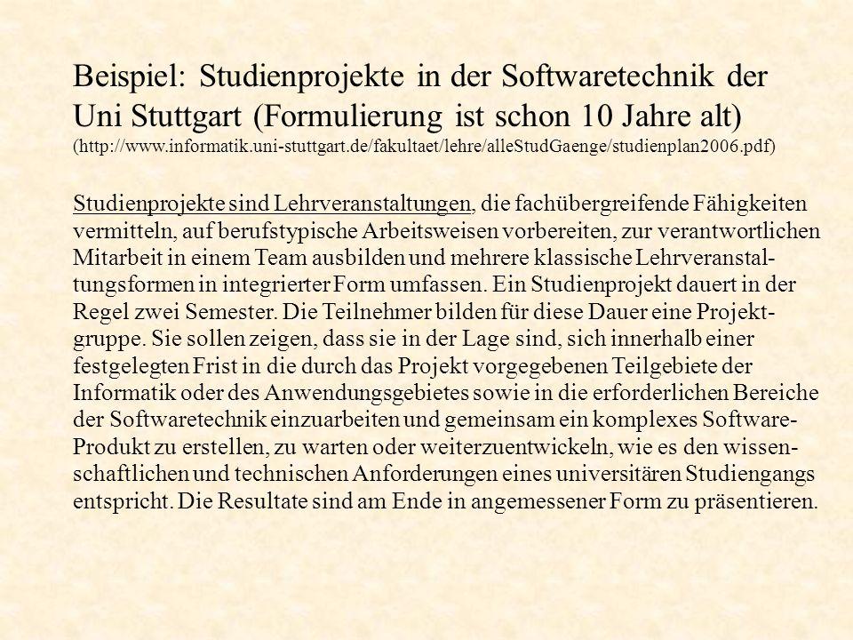 Beispiel: Studienprojekte in der Softwaretechnik der Uni Stuttgart (http://www.informatik.uni-stuttgart.de/fakultaet/lehre/alleStudGaenge/studienplan2006.pdf siehe dort: Abschnitt 5.3.4) Studienprojekt A: Das erste Studienprojekt vermittelt die zentralen Kenntnisse und Erfahrungen der Projektdurchführung.