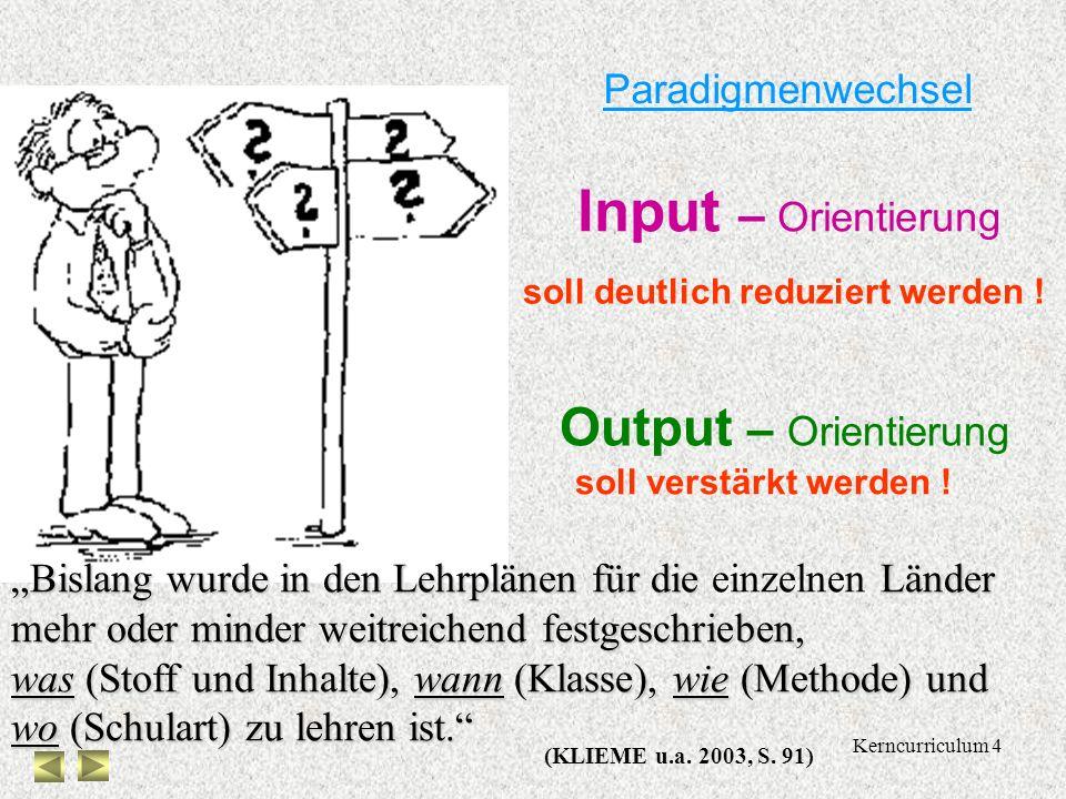 Kerncurriculum 4 Paradigmenwechsel Input – Orientierung Output – Orientierung soll deutlich reduziert werden .