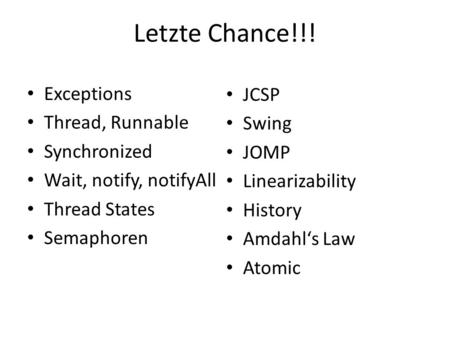 Letzte Chance!!! Exceptions Thread, Runnable Synchronized Wait, notify, notifyAll Thread States Semaphoren JCSP Swing JOMP Linearizability History Amdahl's.