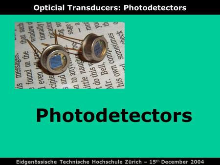 Opticial Transducers: Photodetectors Photodetectors Eidgenössische Technische Hochschule Zürich – 15 th December 2004.