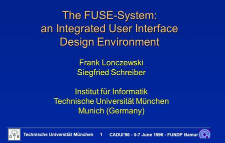 Technische Universität München 1 CADUI'96 - 5-7 June 1996 - FUNDP Namur G B I The FUSE-System: an Integrated User Interface Design Environment Frank Lonczewski.