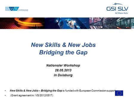 New Skills & New Jobs Bridging the Gap Nationaler Workshop 28.05.2013 in Duisburg New Skills & New Jobs – Bridging the Gap is funded with European Commission.