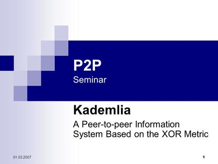 01.03.2007 1 P2P Seminar Kademlia A Peer-to-peer Information System Based on the XOR Metric.