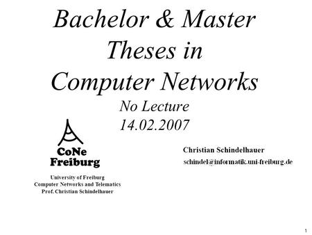 1 University of Freiburg Computer Networks and Telematics Prof. Christian Schindelhauer Bachelor & Master Theses in Computer Networks No Lecture 14.02.2007.