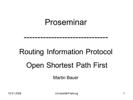 Proseminar ------------------------------- Routing Information Protocol Open Shortest Path First Martin Bauer 15.01.20081Universität Freiburg.