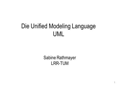 1 Die Unified Modeling Language UML Sabine Rathmayer LRR-TUM.