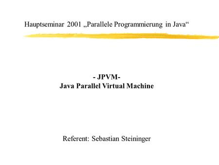 "Hauptseminar 2001 ""Parallele Programmierung in Java"" - JPVM- Java Parallel Virtual Machine Referent: Sebastian Steininger."