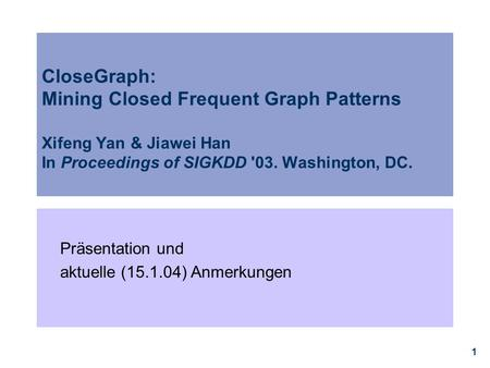 1 CloseGraph: Mining Closed Frequent Graph Patterns Xifeng Yan & Jiawei Han In Proceedings of SIGKDD '03. Washington, DC. Präsentation und aktuelle (15.1.04)