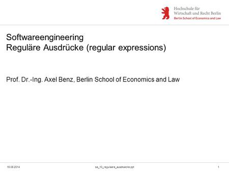 16.08.2014se_10_regulaere_ausdruecke.ppt1 Softwareengineering Reguläre Ausdrücke (regular expressions) Prof. Dr.-Ing. Axel Benz, Berlin School of Economics.