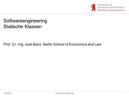 16.08.2014se_8_statische_klassen.ppt1 Softwareengineering Statische Klassen Prof. Dr.-Ing. Axel Benz, Berlin School of Economics and Law.