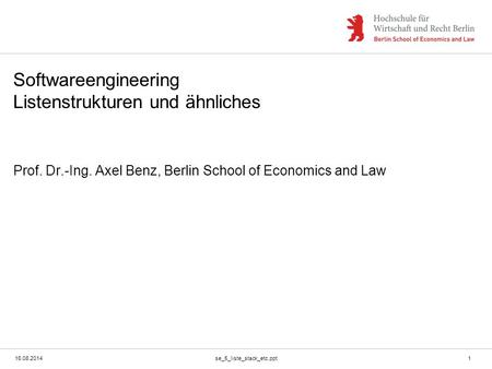 16.08.2014se_5_liste_stack_etc.ppt1 Softwareengineering Listenstrukturen und ähnliches Prof. Dr.-Ing. Axel Benz, Berlin School of Economics and Law.