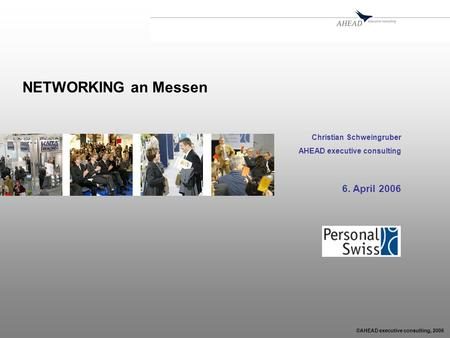 ©AHEAD executive consulting, 2006 NETWORKING an Messen Christian Schweingruber AHEAD executive consulting 6. April 2006.