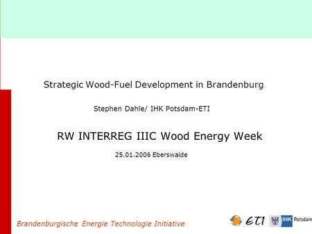 Strategic Wood-Fuel Development in Brandenburg Stephen Dahle/ IHK Potsdam-ETI RW INTERREG IIIC Wood Energy Week 25.01.2006 Eberswalde Brandenburgische.