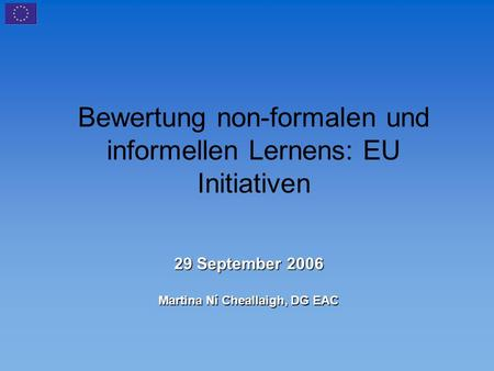 Bewertung non-formalen und informellen Lernens: EU Initiativen 29 September 2006 Martina Ní Cheallaigh, DG EAC.