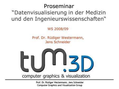 "Prof. Dr. Rüdiger Westermann, Jens Schneider Computer Graphics and Visualization Group computer graphics & visualization Proseminar Proseminar ""Datenvisualisierung."