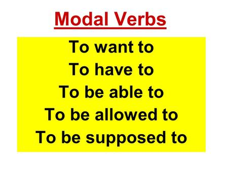 Modal Verbs To want to To have to To be able to To be allowed to To be supposed to.