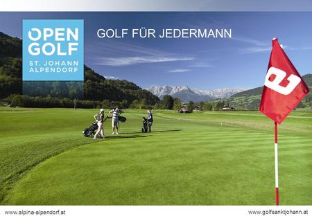 GOLF FÜR JEDERMANN www.alpina-alpendorf.at www.golfsanktjohann.at.