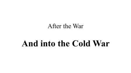 After the War And into the Cold War.