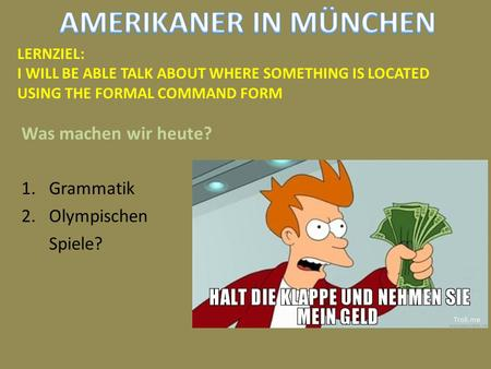 Was machen wir heute? 1.Grammatik 2.Olympischen Spiele? LERNZIEL: I WILL BE ABLE TALK ABOUT WHERE SOMETHING IS LOCATED USING THE FORMAL COMMAND FORM.