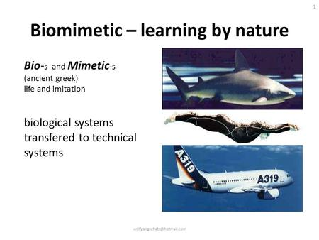 1 Biomimetic – learning by nature Bio- s and Mimetic -s (ancient greek) life and imitation biological systems transfered to technical systems