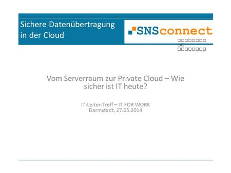 Inspired by security Sichere Datenübertragung in der Cloud Vom Serverraum zur Private Cloud – Wie sicher ist IT heute? IT-Leiter-Treff – IT FOR WORK Darmstadt,