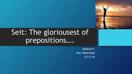 Seit: The gloriousest of prepositions…. Deutsch 1 Herr Reierstad 27/1/14.
