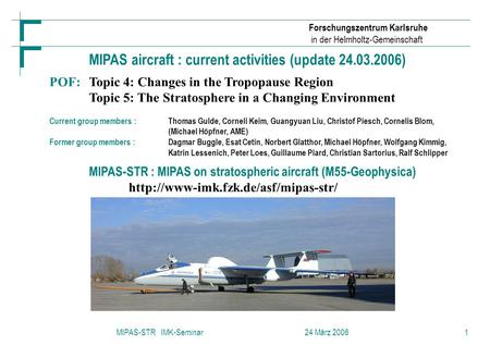 Forschungszentrum Karlsruhe in der Helmholtz-Gemeinschaft MIPAS-STR IMK-Seminar 24 März 20061 MIPAS aircraft : current activities (update 24.03.2006) POF:Topic.