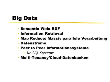 Big Data Semantic Web: RDF Information Retrieval Map Reduce: Massiv parallele Verarbeitung Datenströme Peer to Peer Informationssysteme No SQL Systeme.