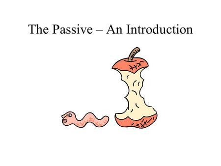 The Passive – An Introduction. First: the ACTIVE side of things Der Wurm frisst den Apfel. Mein Vater fährt mich zum Bahnhof.