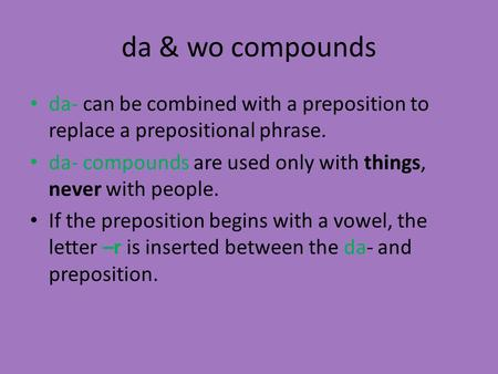 Da & wo compounds da- can be combined with a preposition to replace a prepositional phrase. da- compounds are used only with things, never with people.