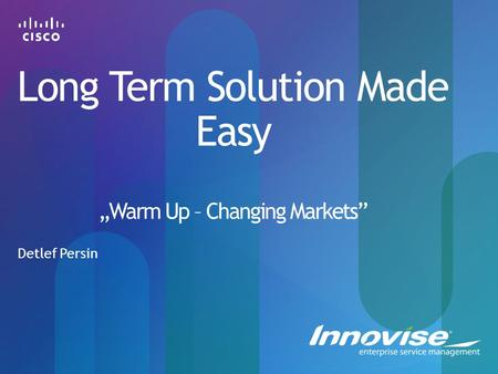 "Long Term Solution Made Easy ""Warm Up – Changing Markets"" Detlef Persin."