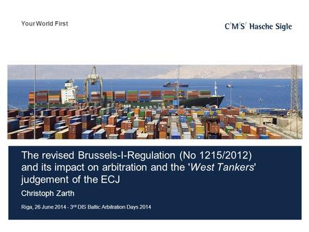 Your World First The revised Brussels-I-Regulation (No 1215/2012) and its impact on arbitration and the 'West Tankers' judgement of the ECJ Christoph Zarth.