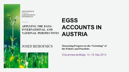 "EGSS ACCOUNTS IN AUSTRIA Measuring Progress on the ""Greening"" of the Policies and Practicies Chavannes-de-Bogis, 14.-15. May 2014 APPLYING THE EGSS: INTERNATIONAL."