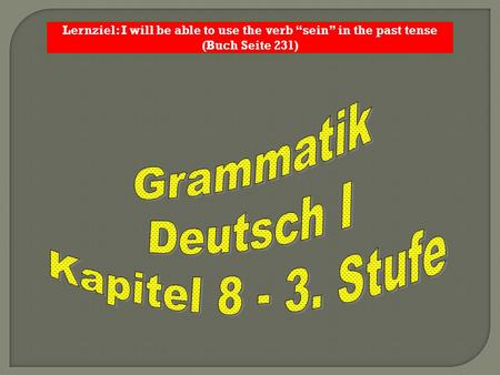"Lernziel: I will be able to use the verb ""sein"" in the past tense (Buch Seite 231)"