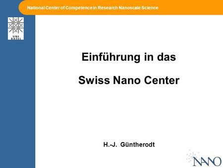 National Center of Competence in Research Nanoscale Science Einführung in das Swiss Nano Center H.-J. Güntherodt.