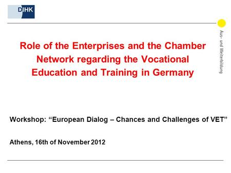 "Role of the Enterprises and the Chamber Network regarding the Vocational Education and Training in Germany Workshop: ""European Dialog – Chances and Challenges."