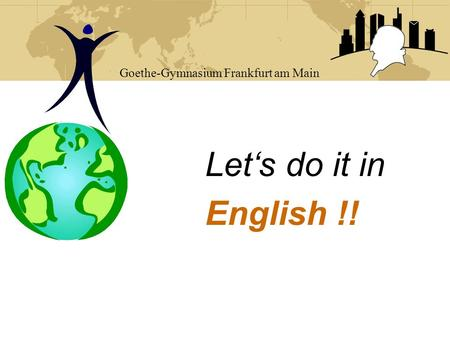 Let's do it in English !! Goethe-Gymnasium Frankfurt am Main.